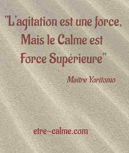 comment être calme ? l'agitation est une force, mais le calme est une force supérieure. Maître Yoritomo